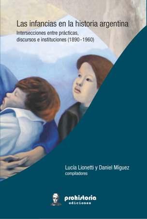 Las infancias en la historia argentina. Intersecciones entre prácticas discursos e instituciones (1890 – 1960)
