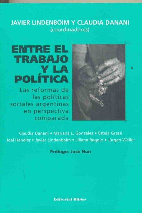 Entre el trabajo y la política. Las reformas de las políticas sociales argentinas en perspectiva comparada.